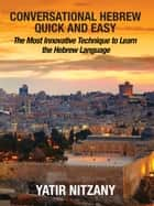 Conversational Hebrew Quick and Easy - The Most Innovative and Revolutionary Technique to Learn the Hebrew Language. For Beginners, Intermediate, and Advanced Speakers. ebook by Yatir Nitzany