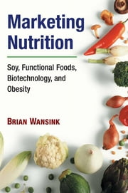 Marketing Nutrition: Soy, Functional Foods, Biotechnology, and Obesity ebook by Brian Wansink