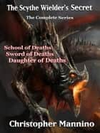 The Scythe Wielder's Secret: The Complete Series ebook by Christopher Mannino