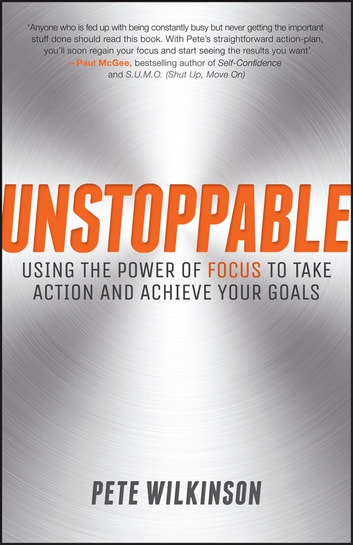 Unstoppable - Using the Power of Focus to Take Action and Achieve your Goals ebook by Pete Wilkinson