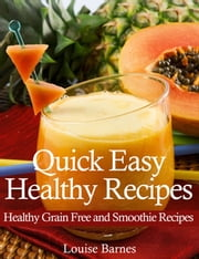Quick Easy Healthy Recipes: Healthy Grain Free and Smoothie Recipes ebook by Louise Barnes