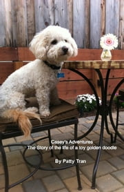 Casey's Adventures The Story of the life of a toy golden doodle ebook by Patty Lo Tran