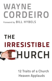 Irresistible Church, The - 12 Traits of a Church Heaven Applauds ebook by Wayne Cordeiro