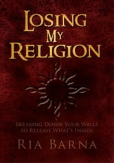 Losing My Religion - Breaking Down Your Walls to Release What's Inside ebook by Ria Barna