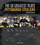 The 50 Greatest Plays in Pittsburgh Steelers Football History ebook by Steve Hickoff
