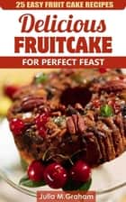 25 Easy Fruit Cake Recipes - Delicious Fruit Cake for Perfect Feast ebook by Julia M.Graham