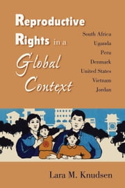 Reproductive Rights in a Global Context: South Africa, Uganda, Peru, Denmark, United States, Vietnam, Jordan ebook by Knudsen, Lara M.