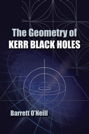 The Geometry of Kerr Black Holes ebook by Barrett O'Neill