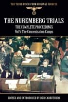 The Nuremberg Trials - The Complete Proceedings Vol 5: The Concentration Camps ekitaplar by Bob Carruthers