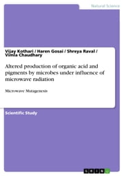 Altered production of organic acid and pigments by microbes under influence of microwave radiation - Microwave Mutagenesis ebook by Vijay Kothari,Haren Gosai,Shreya Raval,Vimla Chaudhary