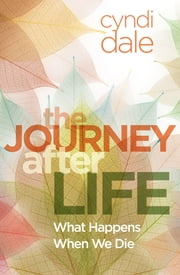 The Journey After Life - What Happens When We Die ebook by Cyndi Dale