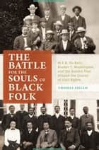 The Battle for the Souls of Black Folk: W.E.B. Du Bois, Booker T. Washington, and the Debate That Shaped the Course of Civil Rights - W.E.B. Du Bois, Booker T. Washington, and the Debate That Shaped the Course of Civil Rights ebook by Thomas Aiello