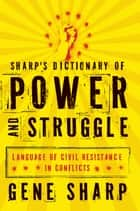 Sharp's Dictionary of Power and Struggle - Language of Civil Resistance in Conflicts ebook by Gene Sharp, Sir Adam Roberts