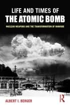 Life and Times of the Atomic Bomb ebook by Albert I Berger