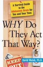 Why Do They Act That Way? - Revised and Updated - A Survival Guide to the Adolescent Brain for You and Your Teen ebook by Dr. David Walsh, Ph.D., Nat Bennett