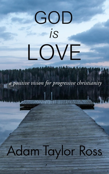 God is Love: A Positive Vision for Progressive Christianity ebook by Adam Taylor Ross
