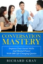 Conversation Mastery: Improve Your Social Skills And Mental Power With 300 Life-Changing Quotes ebook by Richard Gray