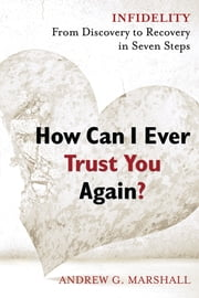 How Can I Ever Trust You Again? - Infidelity: From Discovery to Recovery in Seven Steps ebook by Andrew Marshall