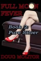 Full Moon Fever, Book 2: Pure Silver ebook by Doug Molitor