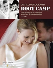 Digital Photography Boot Camp: A Step-By-Step Guide for Professional Wedding and Portrait Photographers ebook by Kubota, Kevin