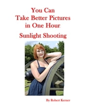 You Can Take Better Pictures In One Hour: Sunlight Shooting ebook by Robert Kerner