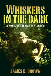 Whiskers in the Dark - A novel of the war in Vietnam ebook by James D. Brown