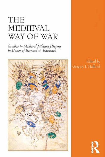 The Medieval Way of War - Studies in Medieval Military History in Honor of Bernard S. Bachrach ebook by Gregory I. Halfond
