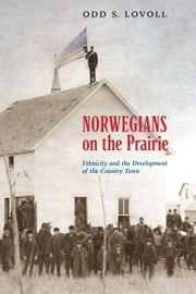 Norwegians On The Prairie: Ethnicity And Development Of The Country Town ebook by Odd Lovoll