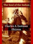 The Soul of the Indian: An Interpretation ebook by Charles A. Eastman (Ohiyesa)