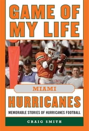 Game of My Life Miami Hurricanes - Memorable Stories of Hurricanes Football ebook by Craig T Smith