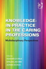 Knowledge-in-Practice in the Caring Professions - MultiDisciplinary Perspectives ebook by Dr Adrian Schoo,Dr Struan Jacobs,Ms Heather D'Cruz