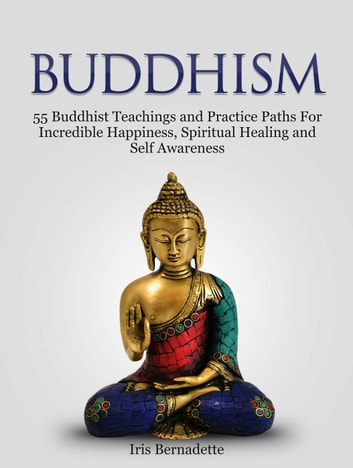 Buddhism: 55 Buddhist Teachings and Practice Paths For Incredible Happiness, Spiritual Healing and Self Awareness ebook by Iris Bernadette