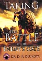 Taking the Battle to the Enemy's Gate ebook by Dr. D. K. Olukoya