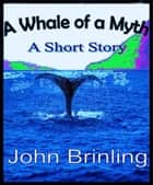 A Whale Of A Myth: A Short Story ebook by John Brinling