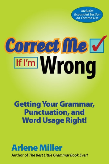 Correct Me If I'm Wrong - Getting Your Grammar, Punctuation, and Word Usage Right! ebook by Arlene Miller