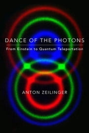 Dance of the Photons - From Einstein to Quantum Teleportation ebook by Anton Zeilinger