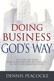 Doing Business God's Way - A Study of How God Manages His Resources So We Can Manage Ours ebook by Dennis Peacocke