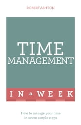 Time Management In A Week - How To Manage Your Time In Seven Simple Steps ebook by Robert Ashton