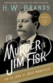 The Murder of Jim Fisk for the Love of Josie Mansfield - A Tragedy of the Gilded Age ebook by H.W. Brands