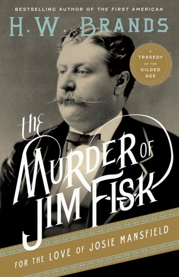 The Murder of Jim Fisk for the Love of Josie Mansfield - A Tragedy of the Gilded Age ebook by H. W. Brands