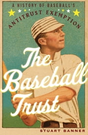The Baseball Trust: A History of Baseballs Antitrust Exemption ebook by Stuart Banner