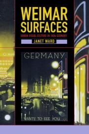 Weimar Surfaces: Urban Visual Culture in 1920s Germany ebook by Ward, Janet