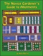 The Novice Gardener's Guide to Allotments ebook by Alex Martin