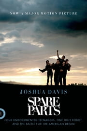 Spare Parts - Four Undocumented Teenagers, One Ugly Robot, and the Battle for the American Dream ebook by Joshua Davis