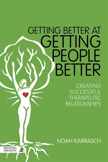Getting Better at Getting People Better - Creating Successful Therapeutic Relationships ebook by Noah Karrasch