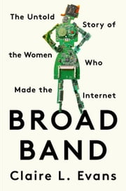 Broad Band - The Untold Story of the Women Who Made the Internet ebook by Claire L. Evans