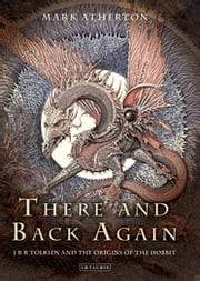 There and Back Again - J R R Tolkien and the Origins of The Hobbit ebook by Mark Atherton