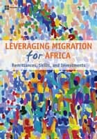 Leveraging Migration for Africa: Remittances Skills and Investments ebook by Ratha,Dilip; Mohapatra,Sanket; Ozden,Caglar; Plaza,Sonia; Shaw,William; Shimeles,Abede