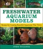 Freshwater Aquarium Models - Recipes for Creating Beautiful Aquariums That Thrive ebook by John H. Tullock