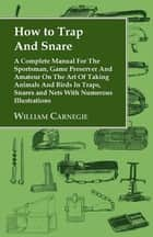 How to Trap and Snare: A Complete Manual for the Sportsman, Game Preserver and Amateur on the Art of Taking Animals and Birds in Traps, Snare ebook by William Carnegie